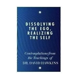 Dissolving The Ego, Realizing The Self by David Hawkins
