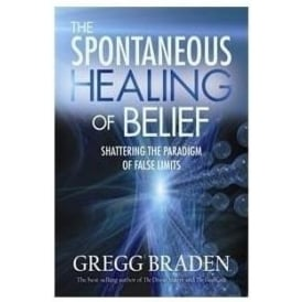 The Spontaneous Healing Of Belief by Greg Braden